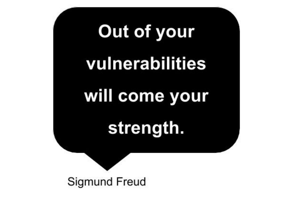 "Speech bubble ""Out of your vulnerabilities will come your strength."" Sigmund Freud"